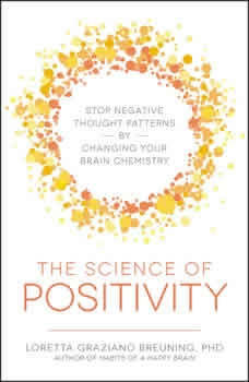 The Science of Positivity: Stop Negative Thought Patterns by Changing Your Brain Chemistry Stop Negative Thought Patterns by Changing Your Brain Chemistry, Loretta Graziano Breuning