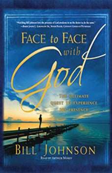 Face to Face with God: The Ultimate Quest to Experience His Presence The Ultimate Quest to Experience His Presence, Bill Johnson