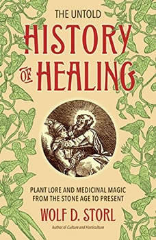 The Untold History of Healing: Plant Lore and Medicinal Magic from the Stone Age to Present, Wolf D. Storl