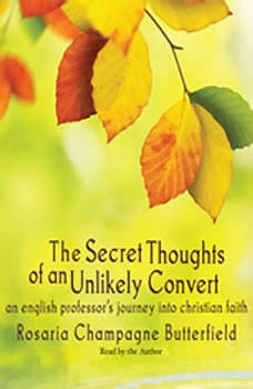 The Secret Thoughts of an Unlikely Convert: An English Professor's Journey into Christian Faith, Rosaria Champagne Butterfield