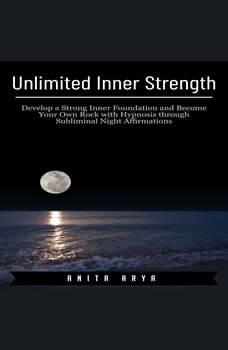 Unlimited Inner Strength: Develop a Strong Inner Foundation and Become Your Own Rock with Hypnosis through Subliminal Night Affirmations, Anita Arya