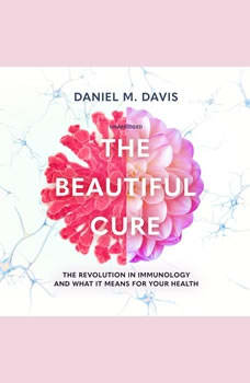 The Beautiful Cure: The Revolution in Immunology and What It Means for Your Health, Daniel M. Davis
