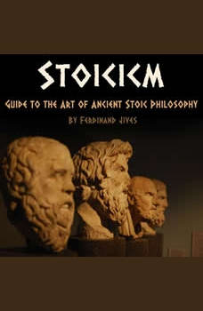 Stoicism: Guide to the Art of Ancient Stoic Philosophy, Ferdinand Jives