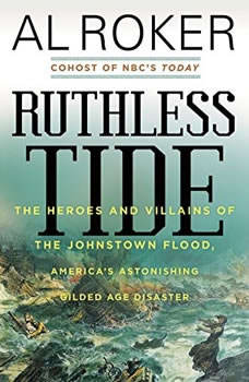 Ruthless Tide: The Heroes and Villains of the Johnstown Flood, America's Astonishing Gilded Age Disaster, Al Roker