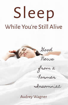 Sleep While You're Still Alive: Good News from a Former Insomniac, Audrey Wagner