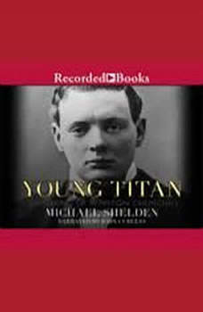 Young Titan: The Making of Winston Churchill The Making of Winston Churchill, Michael Shelden