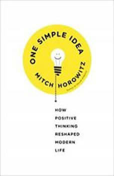 One Simple Idea: How Positive Thinking Reshaped Modern Life, Mitch Horowitz