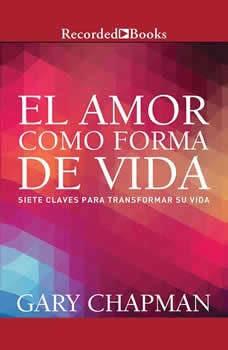 amor como forma de vida, El: Siete claves para transformar su vida Siete claves para transformar su vida, Gary Chapman