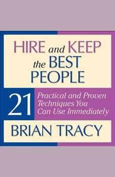 Hire and Keep the Best People: 21 Practical and Proven Techniques You Can Use Immediately!, Brian Tracy
