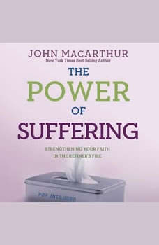 The Power of Suffering: Strengthening Your Faith in the Refiner's Fire Strengthening Your Faith in the Refiner's Fire, John MacArthur