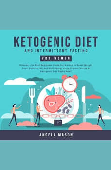Ketogenic Diet and Intermittent Fasting for Women: Discover the Best Beginners Guide for Women to Boost Weight Loss, Burning Fat, and Anti-Aging; Using Proven Fasting & Ketogenic Diet Hacks Now!, Angela Mason