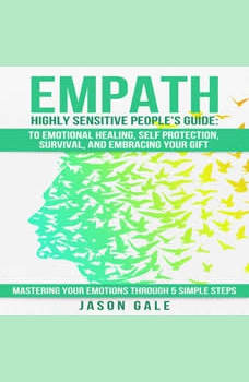 Empath Highly Sensitive People's Guide: To Emotional Healing, Self Protection, Survival, And Embracing Your Gift: Mastering Your Emotions Through 5 Simple Steps, Jason Gale