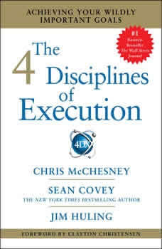 The 4 Disciplines of Execution: Achieving Your Wildly Important Goals Achieving Your Wildly Important Goals, Sean Covey