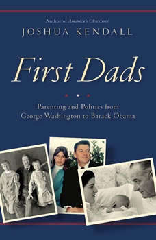 First Dads: Parenting and Politics from George Washington to Barack Obama, Joshua Kendall