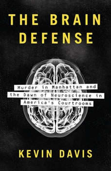 The Brain Defense: Murder in Manhattan and the Dawn of Neuroscience in America's Courtrooms, Kevin Davis
