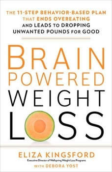 Brain-Powered Weight Loss: The 11-Step Behavior-Based Plan That Ends Overeating and Leads to Dropping Unwanted Pounds for Good The 11-Step Behavior-Based Plan That Ends Overeating and Leads to Dropping Unwanted Pounds for Good, Eliza Kingsford