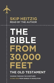 The Bible from 30,000 Feet: The Old Testament: Soaring Through the Scriptures in One Year from Genesis to Revelation, Skip Heitzig