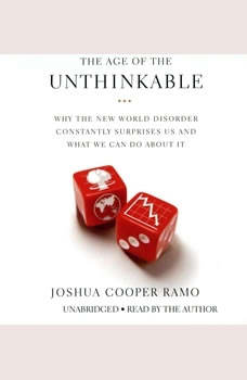 The Age of the Unthinkable: Why the New World Disorder Constantly Surprises Us And What We Can Do About It, Joshua Cooper Ramo