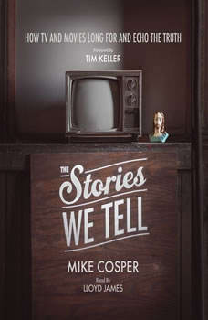 The Stories We Tell: How TV and Movies Long for and Echo the Truth, Mike Cosper
