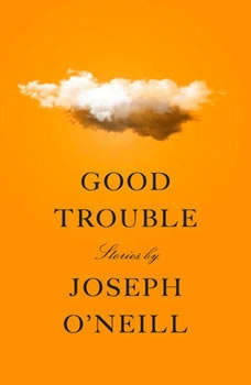 Good Trouble: Stories Stories, Joseph O'Neill