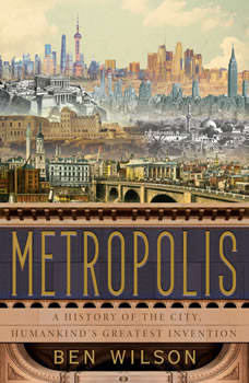 Metropolis: A History of the City, Humankind's Greatest Invention, Ben Wilson