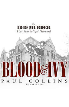 Blood & Ivy: The 1849 Murder That Scandalized Harvard The 1849 Murder That Scandalized Harvard, Paul Collins