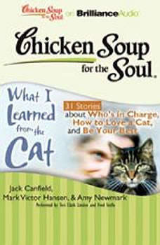 Chicken Soup for the Soul: What I Learned from the Cat - 31 Stories about Who's in Charge, How to Love a Cat, and Be Your Best, Jack Canfield