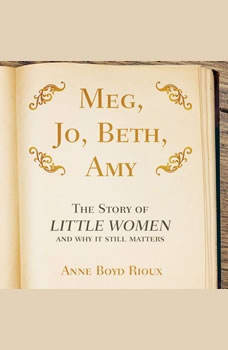 Meg, Jo, Beth, Amy: The Story of Little Women and Why It Still Matters, Anne Boyd Rioux