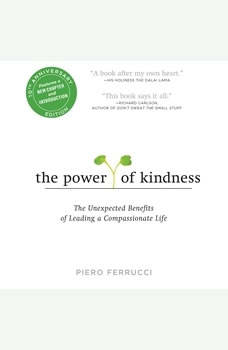 The Power of Kindness 10th Anniversary Edition: The Unexpected Benefits of Leading a Compassionate Life--Tenth Anniversary Edition, Piero Ferrucci