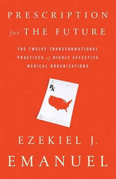 Prescription for the Future: The Twelve Transformational Practices of Highly Effective Medical Organizations, Ezekiel J. Emanuel