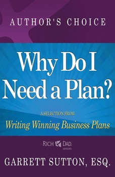 Why Do I Need a Plan?: A Selection from Rich Dad Advisors: Writing Winning Business Plans A Selection from Rich Dad Advisors: Writing Winning Business Plans, Garrett Sutton