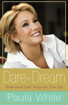 Dare to Dream: Understand God's Design for Your Life Understand God's Design for Your Life, Paula White