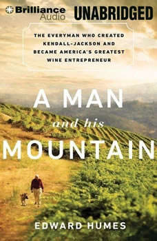 A Man and His Mountain: The Everyman Who Created Kendall-Jackson and Became America's Greatest Wine Entrepreneur, Edward Humes