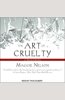 The Art of Cruelty: A Reckoning A Reckoning, Maggie Nelson
