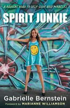 Spirit Junkie: A Radical Road to Self-Love and Miracles, Gabrielle Bernstein
