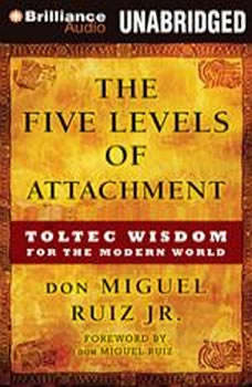 The Five Levels of Attachment: Toltec Wisdom for the Modern World Toltec Wisdom for the Modern World, don Miguel Ruiz Jr.