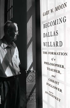 Becoming Dallas Willard: The Formation of a Philosopher, Teacher, and Christ Follower, Gary W. Moon