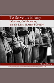 To Serve the Enemy: Informers, Collaborators, and the Laws of Armed Conflict, Shane Darcy