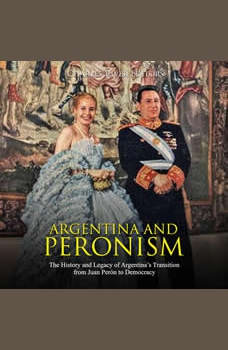 Argentina and Peronism: The History and Legacy of Argentina�s Transition from Juan Peron to Democracy, Charles River Editors