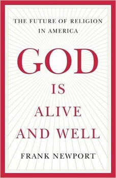 God Is Alive and Well: The Future of Religion in America, Frank Newport