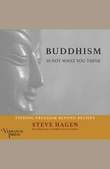 Buddhism Is Not What You Think: Finding Freedom Beyond Beliefs, Steve Hagen