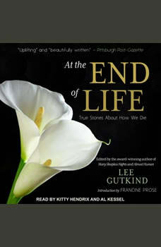 At the End of Life: True Stories About How We Die True Stories About How We Die, Lee Gutkind
