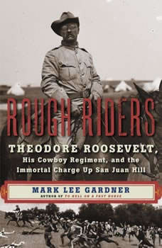 Rough Riders: Theordore Roosevelt, His Cowboy Regiment, and the Immortal Charge Up San Juan Hill Theordore Roosevelt, His Cowboy Regiment, and the Immortal Charge Up San Juan Hill, Mark Lee Gardner