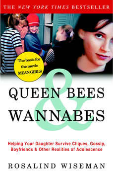 Queen Bees and Wannabes: Helping Your Daughter Survive Cliques, Gossip, Boyfriends, and the New Realities of Girl World, Rosalind Wiseman