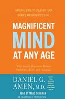 Magnificent Mind at Any Age: Natural Ways to Unleash Your Brain's Maximum Potential, Daniel G. Amen, M.D.