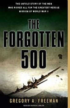 The Forgotten 500: The Untold Story of the Men Who Risked All for the Greatest Rescue Mission of World War II, Gregory A. Freeman