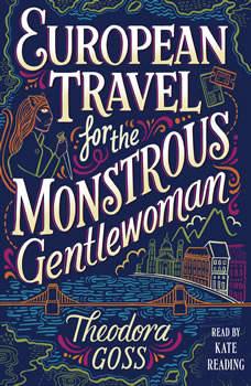 European Travel for the Monstrous Gentlewoman, Theodora Goss