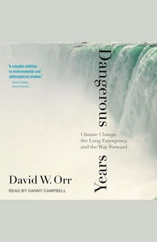 Dangerous Years: Climate Change, the Long Emergency, and the Way Forward Climate Change, the Long Emergency, and the Way Forward, David W. Orr