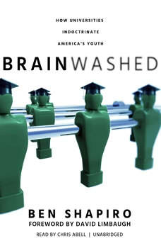 Brainwashed: How Universities Indoctrinate Americas Youth How Universities Indoctrinate Americas Youth, Ben Shapiro