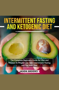 Intermittent Fasting and Ketogenic Diet Bible: The complete Beginners Guide for Men and Women To Weight Loss with Intermittent Fasting and The Keto Diet, Jason Brooks